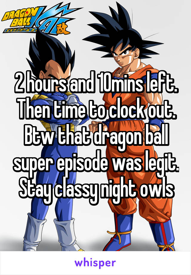 2 hours and 10mins left. Then time to clock out. Btw that dragon ball super episode was legit. Stay classy night owls
