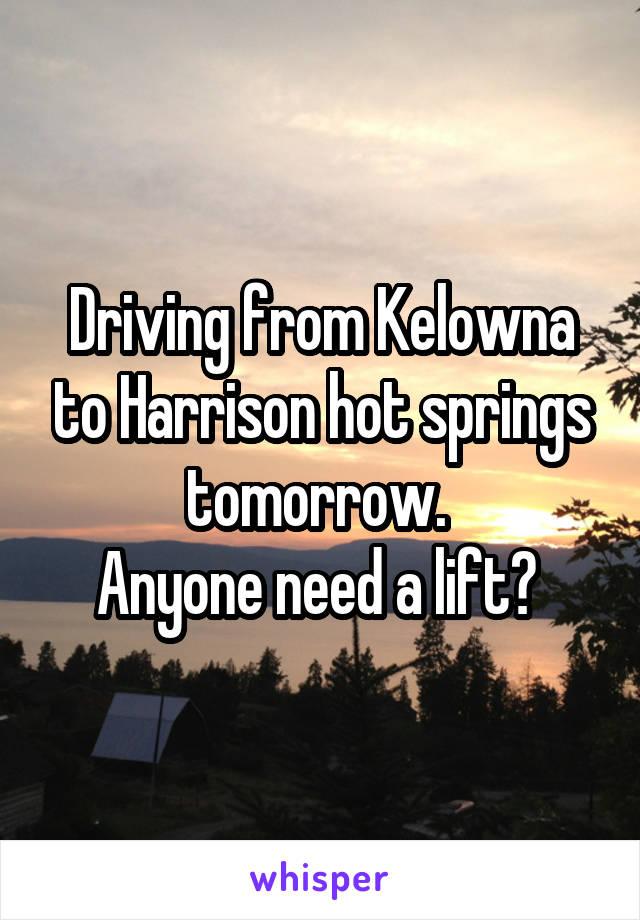 Driving from Kelowna to Harrison hot springs tomorrow.  Anyone need a lift?