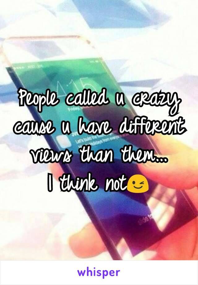 People called u crazy cause u have different views than them... I think not😉