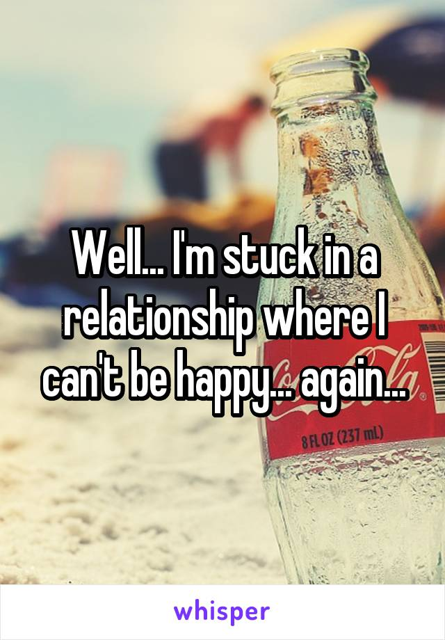 Well... I'm stuck in a relationship where I can't be happy... again...