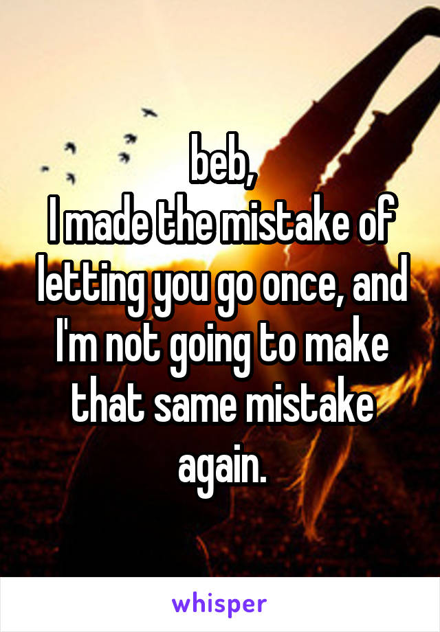 beb, I made the mistake of letting you go once, and I'm not going to make that same mistake again.