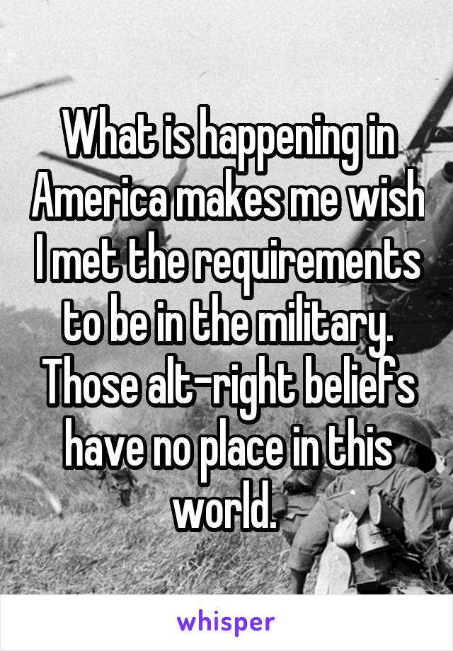 What is happening in America makes me wish I met the requirements to be in the military. Those alt-right beliefs have no place in this world.