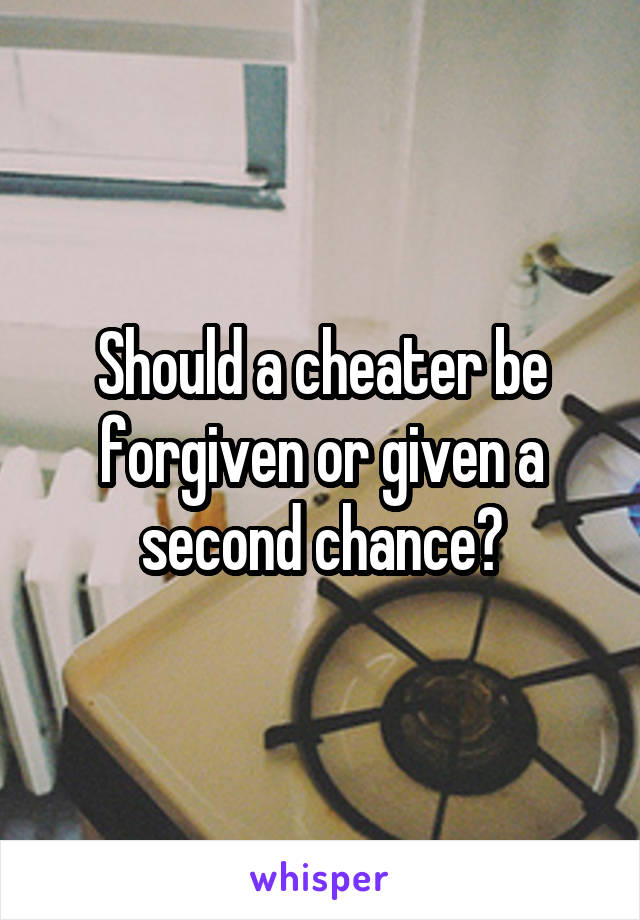 Should a cheater be forgiven or given a second chance?