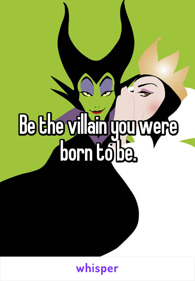Be the villain you were born to be.