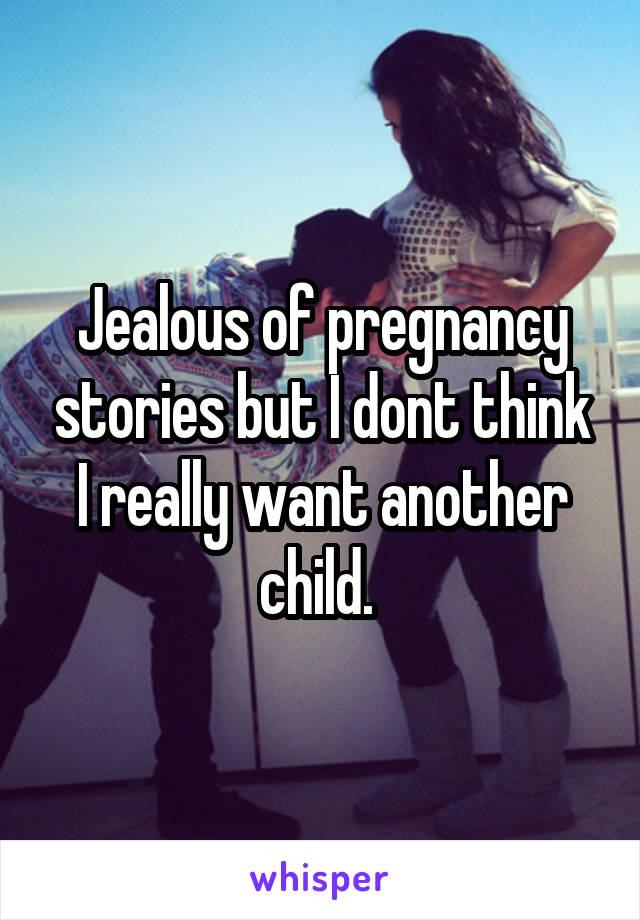 Jealous of pregnancy stories but I dont think I really want another child.