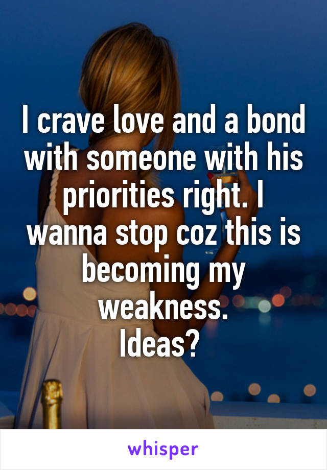I crave love and a bond with someone with his priorities right. I wanna stop coz this is becoming my weakness. Ideas?
