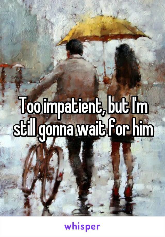 Too impatient, but I'm still gonna wait for him
