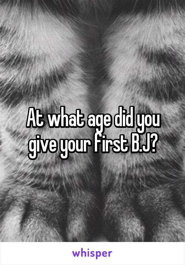 At what age did you give your first B.J?
