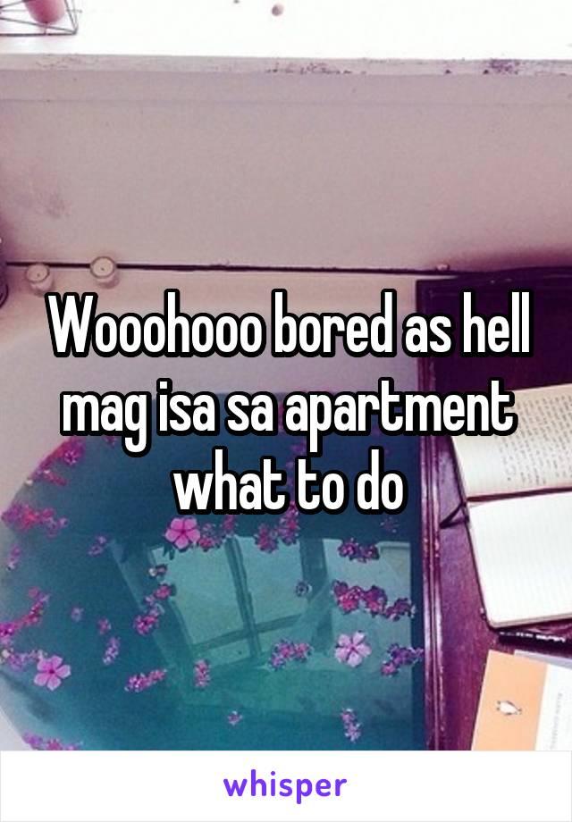 Wooohooo bored as hell mag isa sa apartment what to do