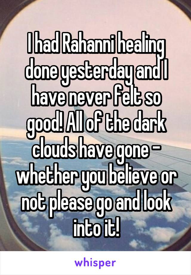 I had Rahanni healing done yesterday and I have never felt so good! All of the dark clouds have gone - whether you believe or not please go and look into it!