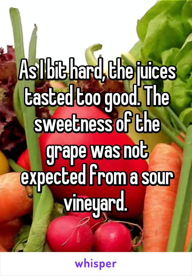 As I bit hard, the juices tasted too good. The sweetness of the grape was not expected from a sour vineyard.