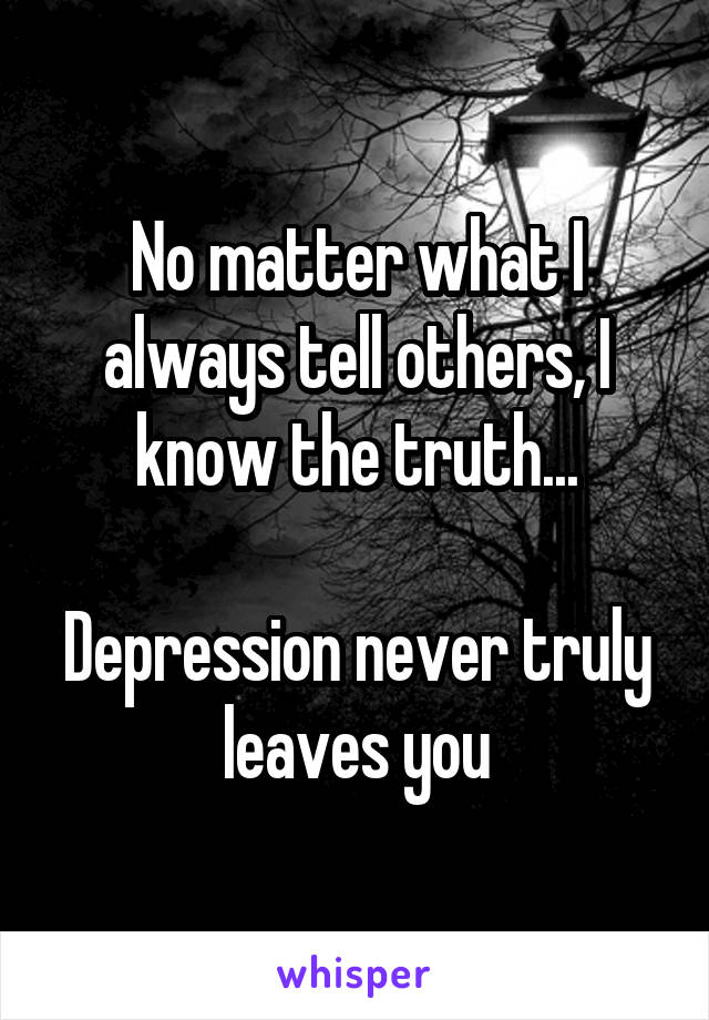 No matter what I always tell others, I know the truth...  Depression never truly leaves you