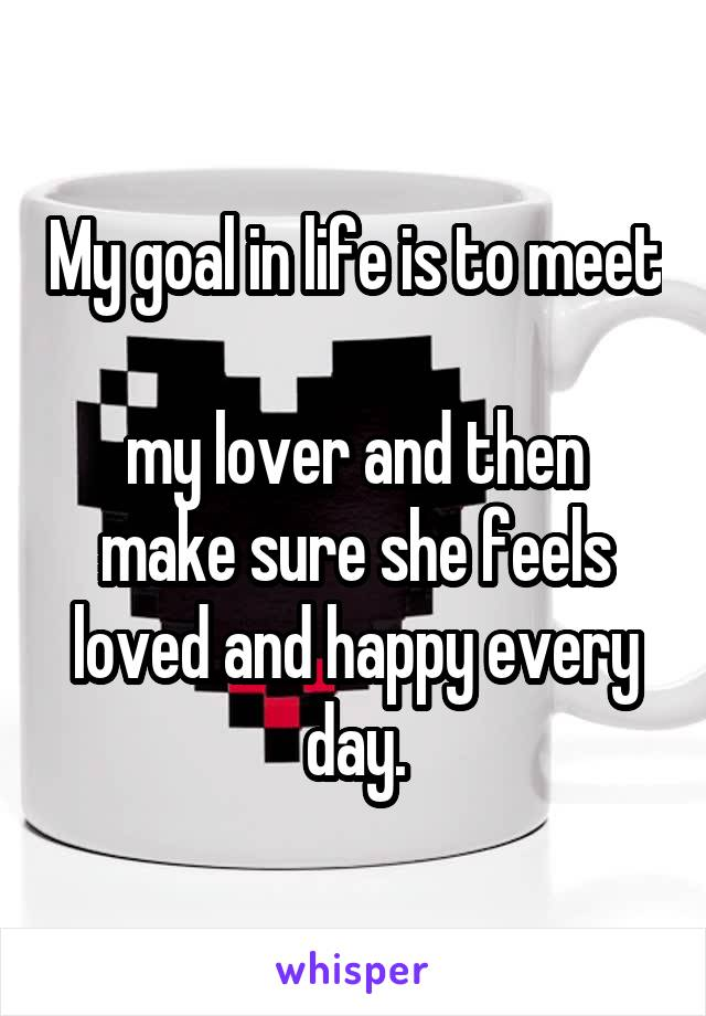 My goal in life is to meet  my lover and then make sure she feels loved and happy every day.