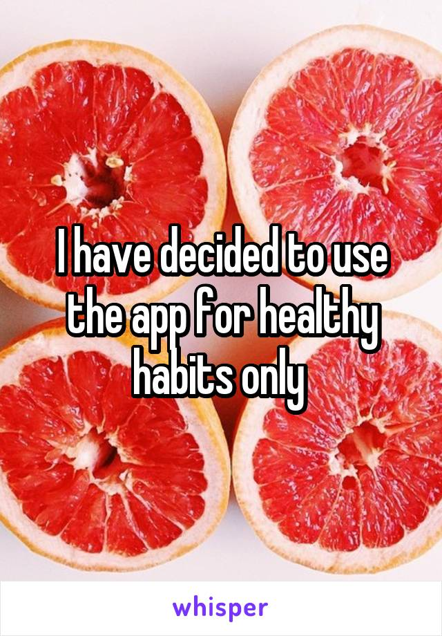 I have decided to use the app for healthy habits only
