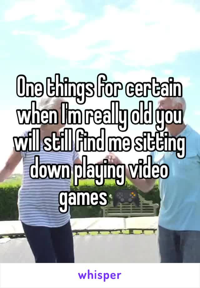 One things for certain when I'm really old you will still find me sitting down playing video games 🎮