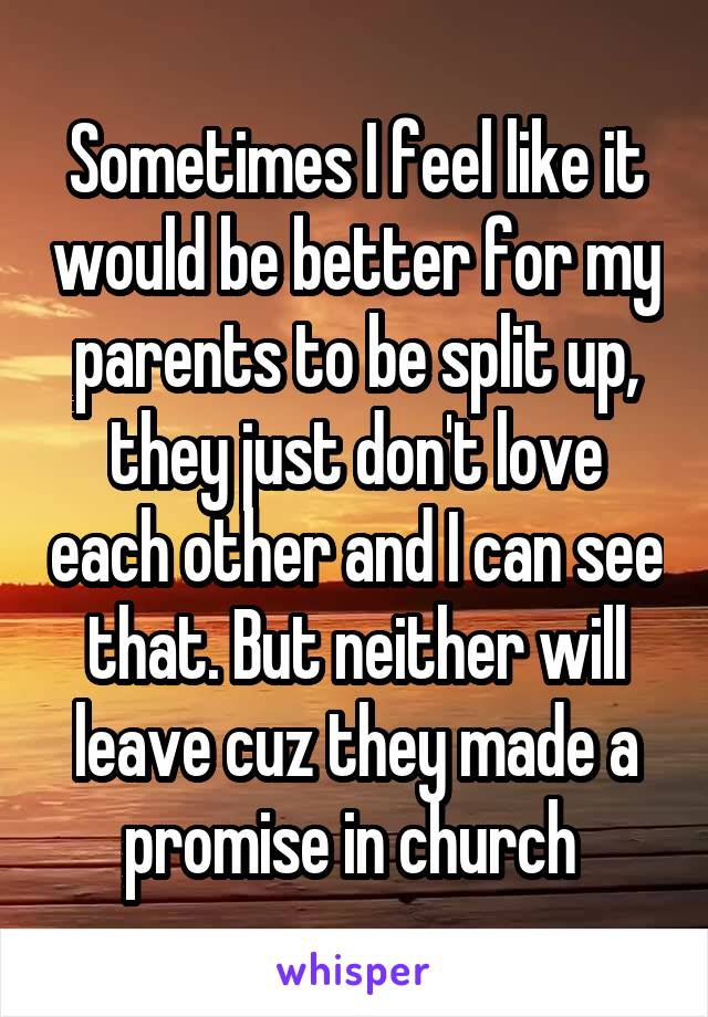 Sometimes I feel like it would be better for my parents to be split up, they just don't love each other and I can see that. But neither will leave cuz they made a promise in church