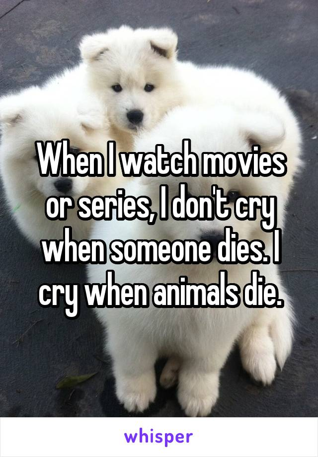 When I watch movies or series, I don't cry when someone dies. I cry when animals die.