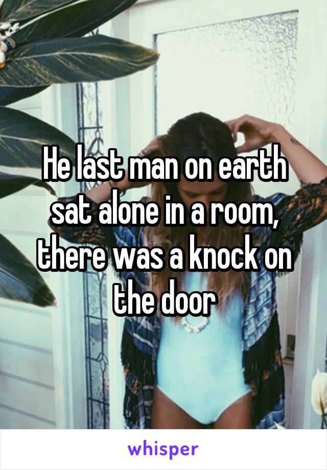 He last man on earth sat alone in a room, there was a knock on the door