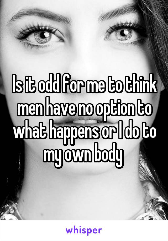 Is it odd for me to think men have no option to what happens or I do to my own body