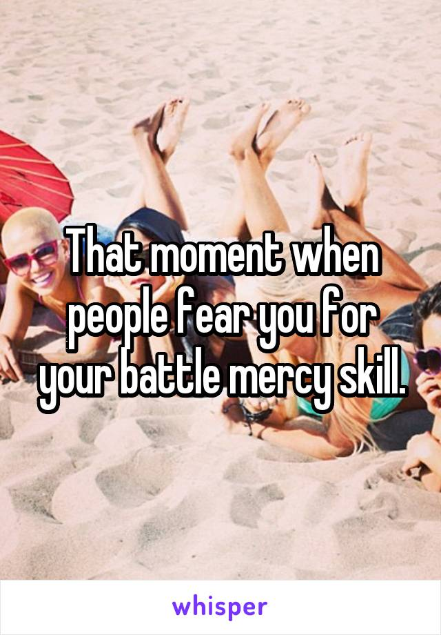 That moment when people fear you for your battle mercy skill.