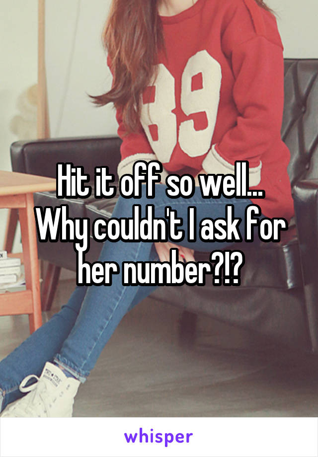 Hit it off so well... Why couldn't I ask for her number?!?