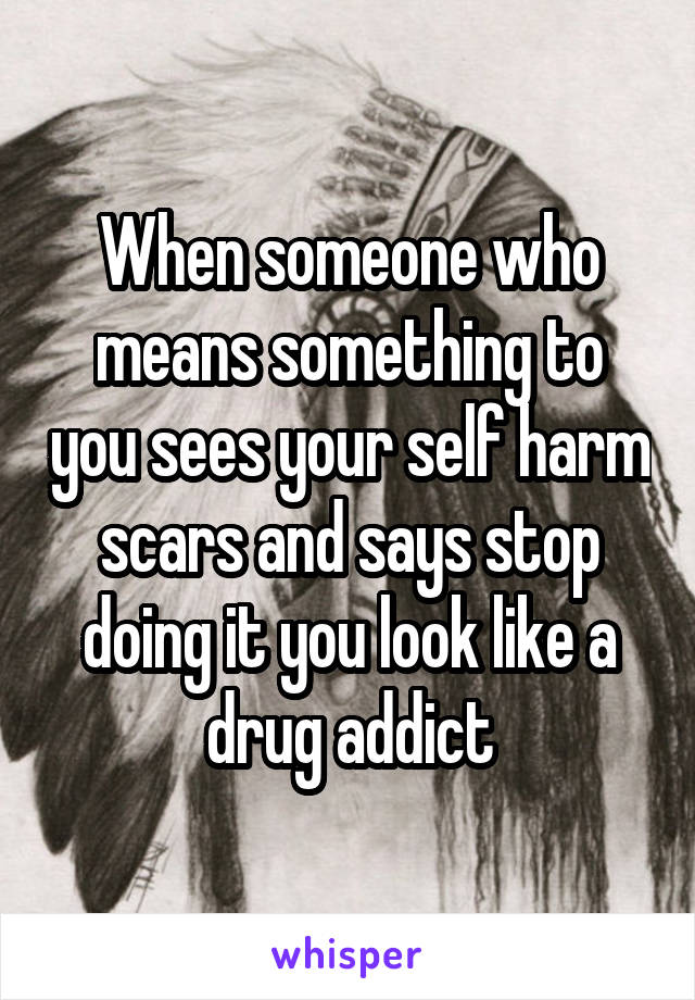 When someone who means something to you sees your self harm scars and says stop doing it you look like a drug addict