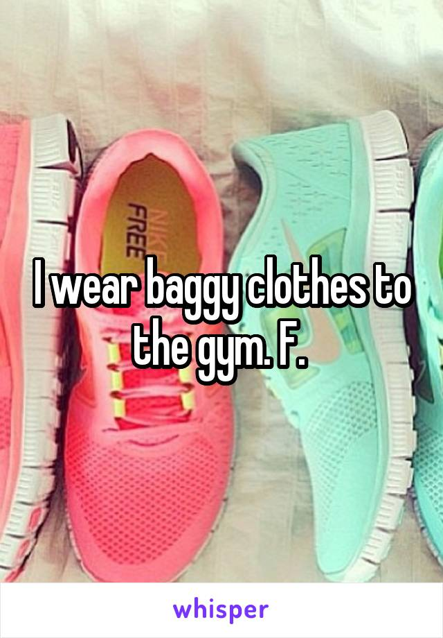 I wear baggy clothes to the gym. F.