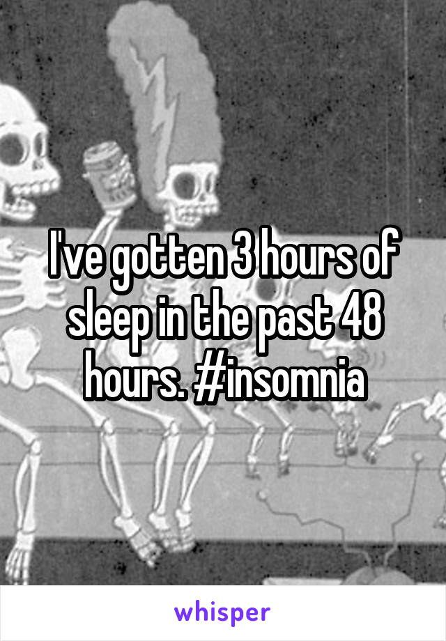 I've gotten 3 hours of sleep in the past 48 hours. #insomnia