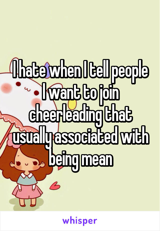 I hate when I tell people I want to join cheerleading that usually associated with being mean