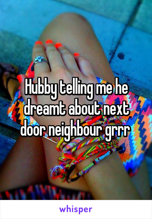 Hubby telling me he dreamt about next door neighbour grrr