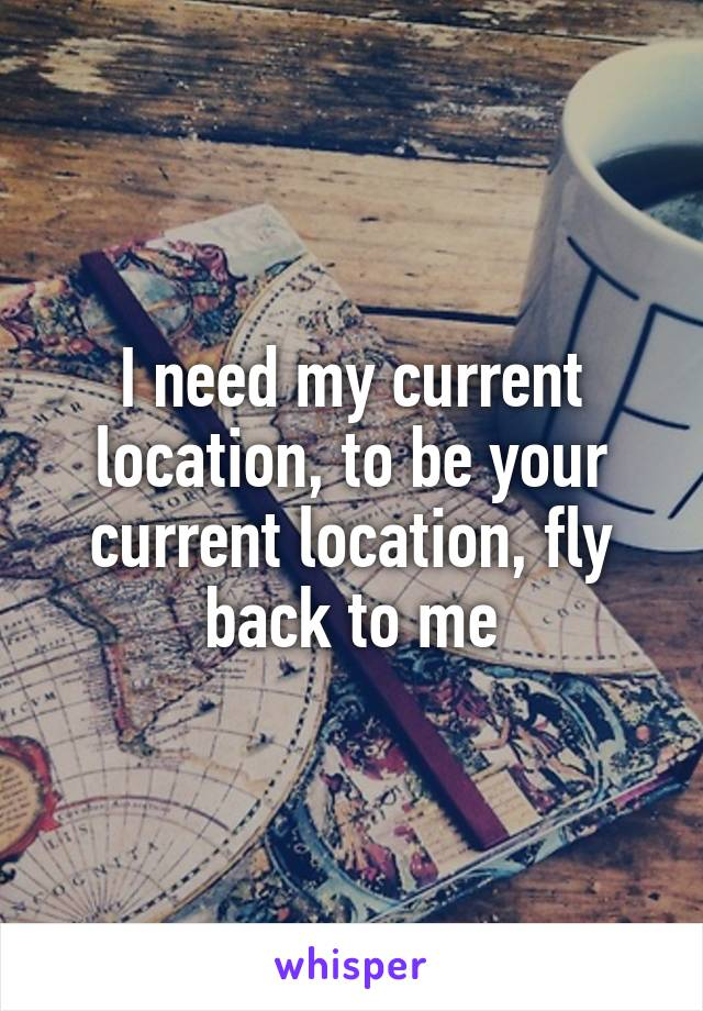 I need my current location, to be your current location, fly back to me