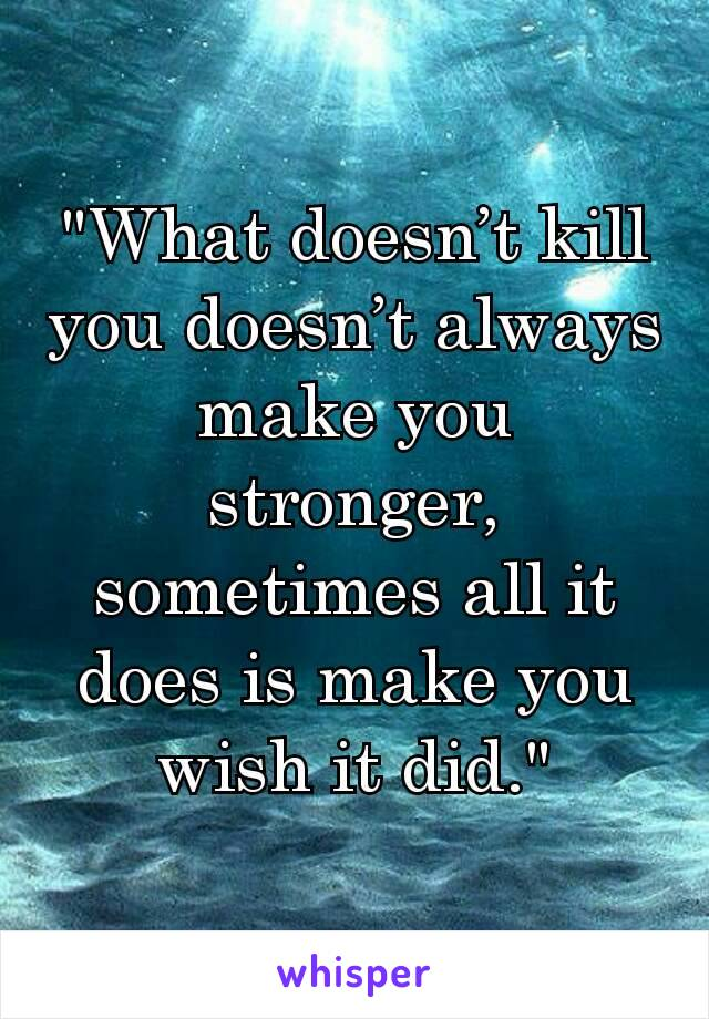 """""""What doesn't kill you doesn't always make you stronger, sometimes all it does is make you wish it did."""""""