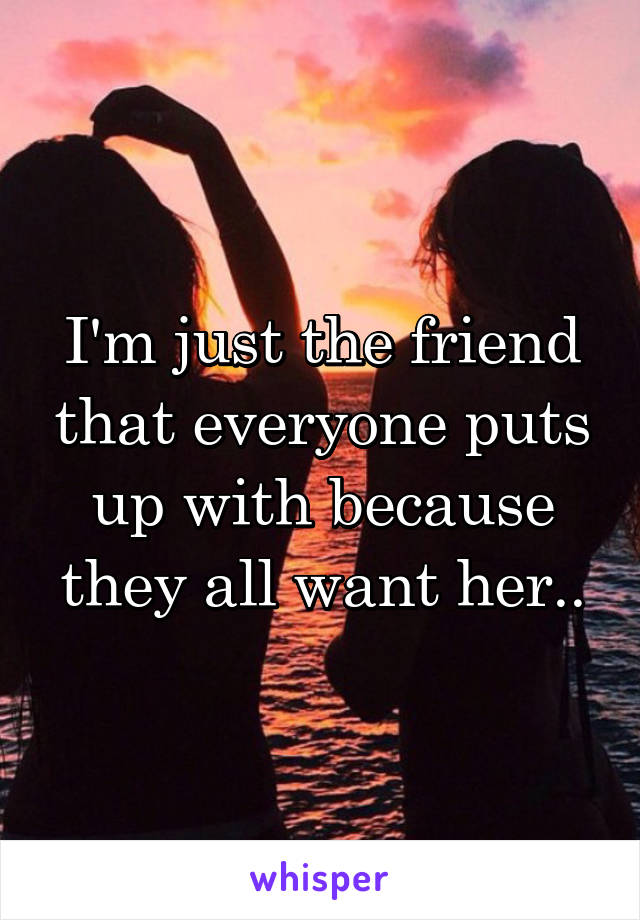 I'm just the friend that everyone puts up with because they all want her..