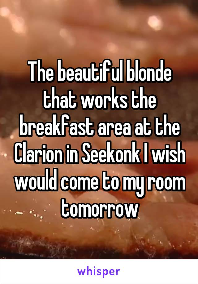 The beautiful blonde that works the breakfast area at the Clarion in Seekonk I wish would come to my room tomorrow