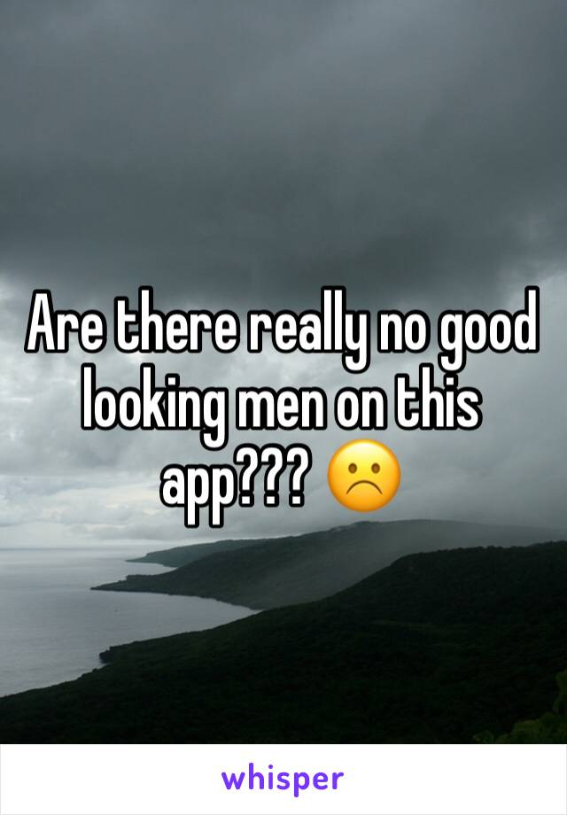 Are there really no good looking men on this app??? ☹️