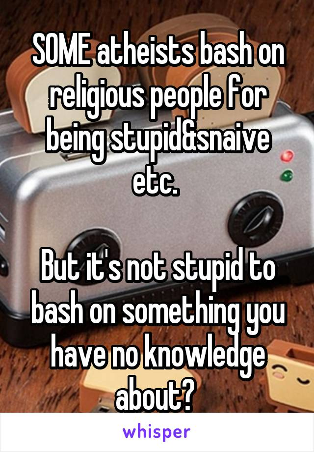 SOME atheists bash on religious people for being stupid&snaive etc.   But it's not stupid to bash on something you have no knowledge about?