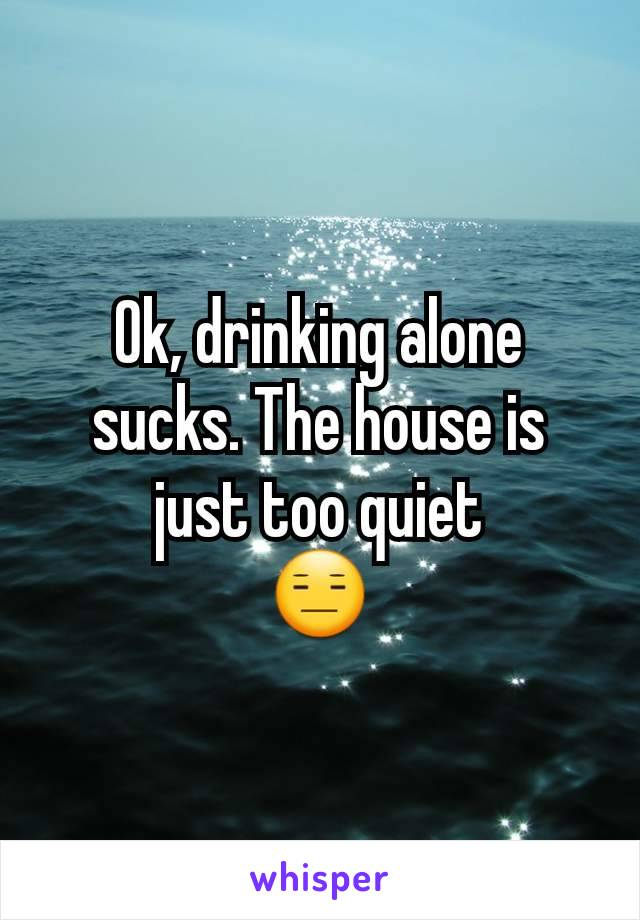 Ok, drinking alone sucks. The house is just too quiet 😑