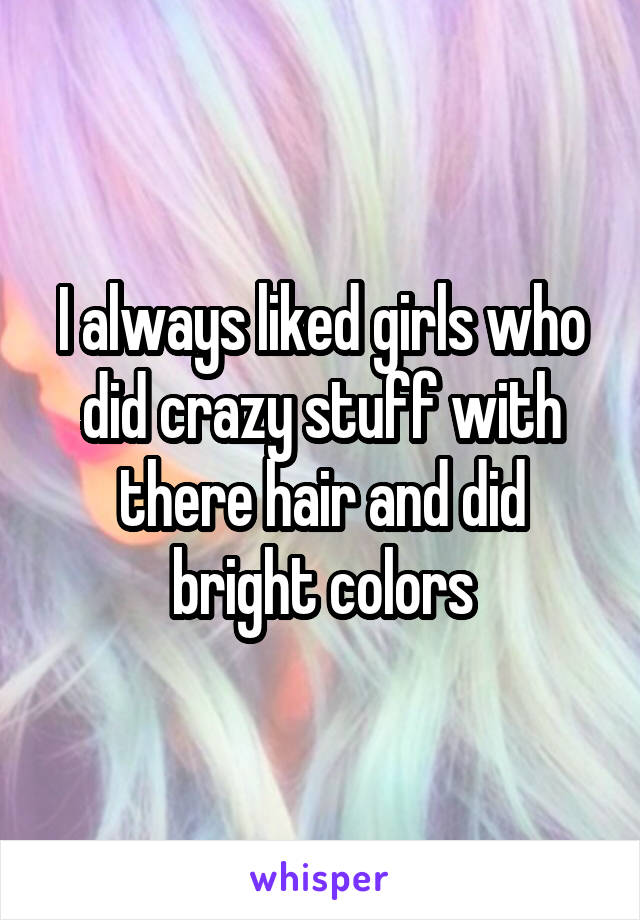 I always liked girls who did crazy stuff with there hair and did bright colors