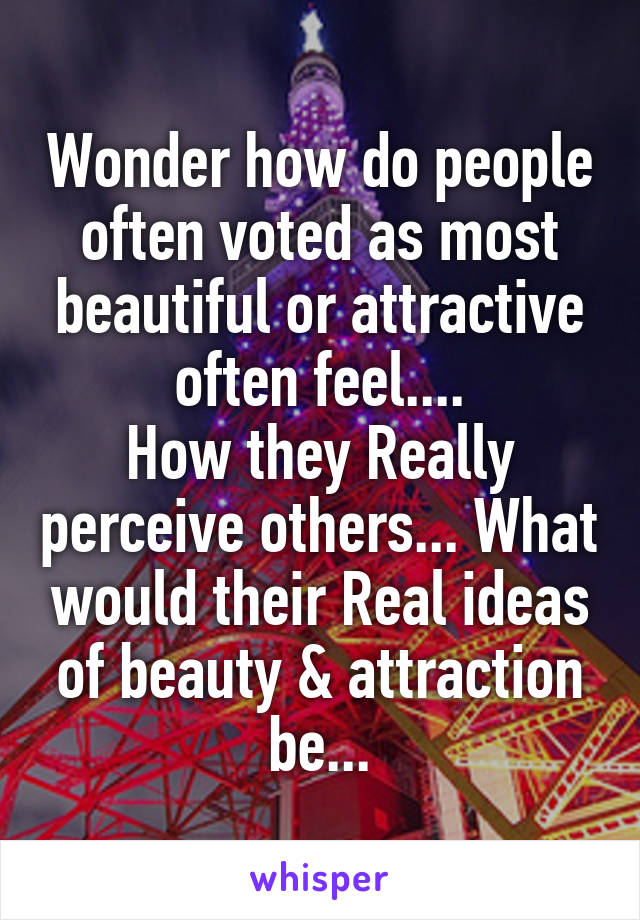 Wonder how do people often voted as most beautiful or attractive often feel.... How they Really perceive others... What would their Real ideas of beauty & attraction be...