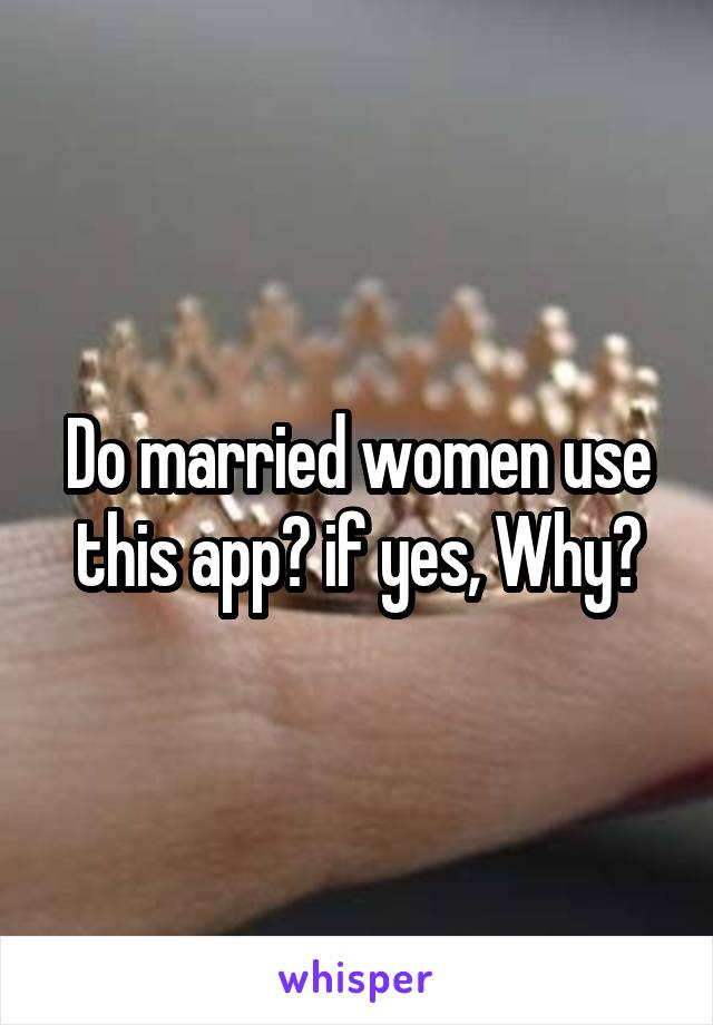 Do married women use this app? if yes, Why?