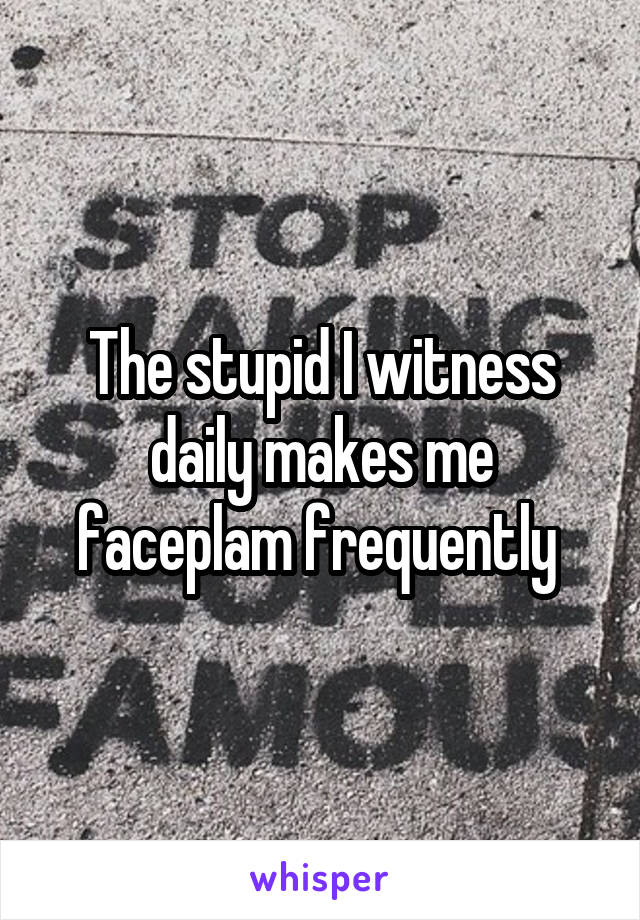 The stupid I witness daily makes me faceplam frequently