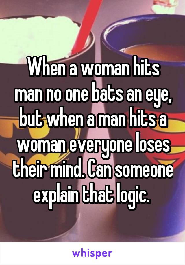 When a woman hits man no one bats an eye, but when a man hits a woman everyone loses their mind. Can someone explain that logic.