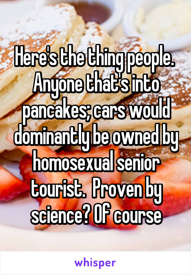 Here's the thing people.  Anyone that's into pancakes; cars would dominantly be owned by homosexual senior tourist.  Proven by science? Of course