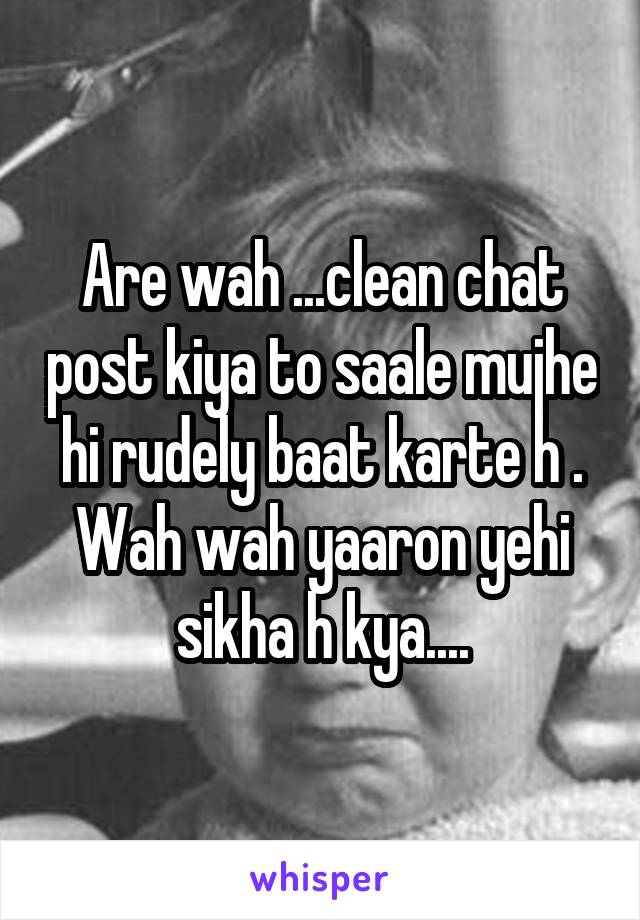 Are wah ...clean chat post kiya to saale mujhe hi rudely baat karte h . Wah wah yaaron yehi sikha h kya....