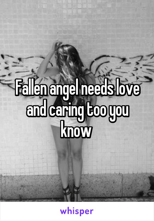 Fallen angel needs love and caring too you know