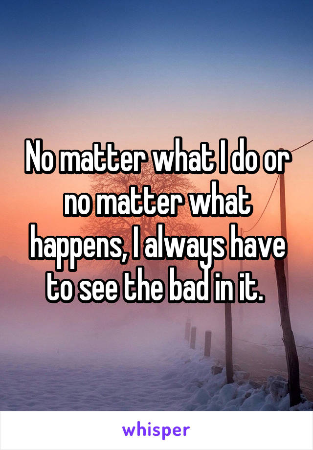 No matter what I do or no matter what happens, I always have to see the bad in it.