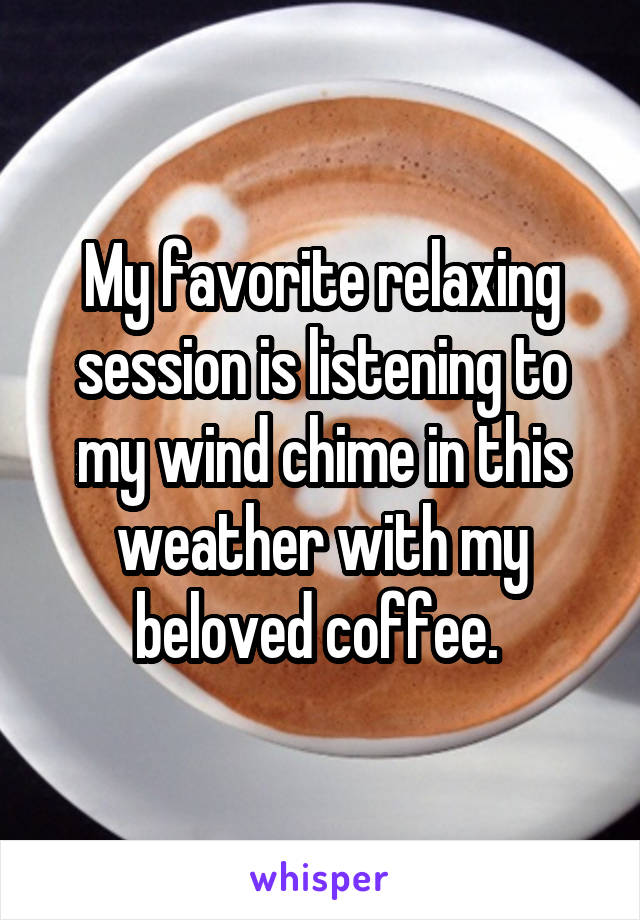 My favorite relaxing session is listening to my wind chime in this weather with my beloved coffee.