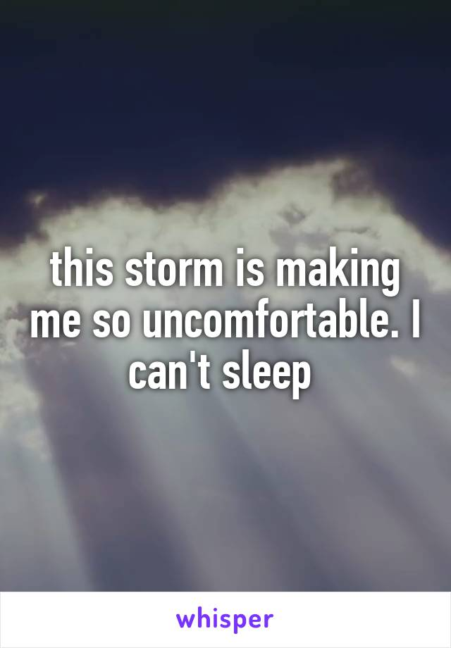 this storm is making me so uncomfortable. I can't sleep