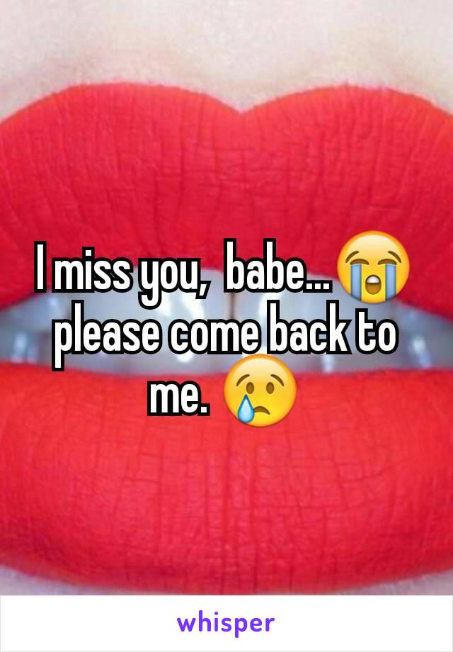 I miss you,  babe...😭 please come back to me. 😢