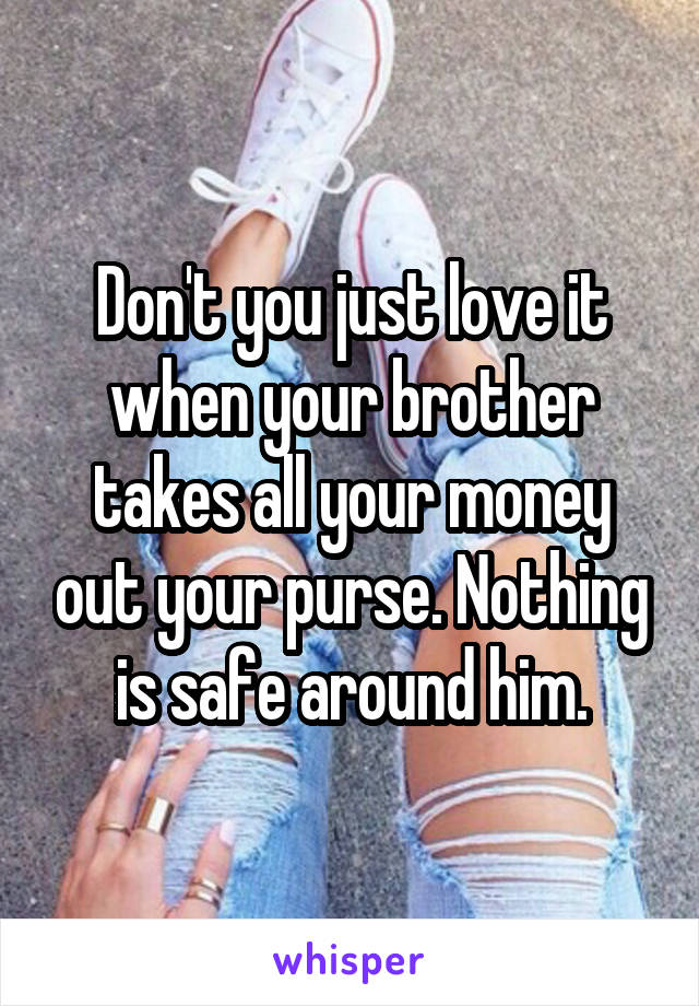 Don't you just love it when your brother takes all your money out your purse. Nothing is safe around him.